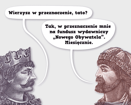 """Bolesław Chrobry: Wierzysz wprzeznaczenie, tato? Mieszko I: Tak, wprzeznaczenie mnie nafundusz wydawniczy """"Nowego Obywatela"""". Miesięcznie."""